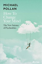 How to Change Your Mind : The New Science of Psychedelics - Pollan, Michael