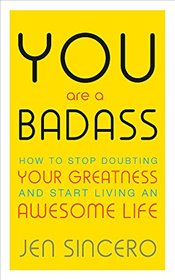 You Are a Badass : How to Stop Doubting Your Greatness and Start Living an Awesome Life - Sincero, Jen