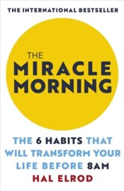 Miracle Morning : The 6 Habits That Will Transform Your Life Before 8AM - Elrod, Hal