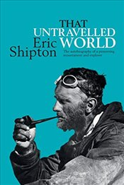 That Untravelled World : The autobiography of a pioneering mountaineer and explorer - Shipton, Eric