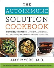 Autoimmune Solution Cookbook : Over 150 Delicious Recipes to Prevent and Reverse the Full Spectrum - Myers, Amy