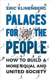 Palaces for the People : How To Build a More Equal and United Society - Klinenberg, Eric