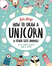 How to Draw a Unicorn and Other Cute Animals : With Simple Shapes and 5 steps - Mayo, Lulu