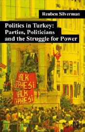 Politics in Turkey : Parties Politicians and the Struggle for Power - Silverman, Reuben