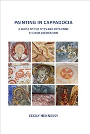 Painting in Cappadocia : A Guide to the Sites and Byzantine Church Decoration - Hennessy, Cecily