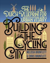 Building the Cycling City : The Dutch Blueprint for Urban Vitality - Bruntlett, Melissa