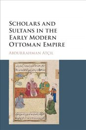 Scholars and Sultans in the Early Modern Ottoman Empire - Atçıl, Abdurrahman