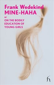 Mine-Haha : Or, on the Bodily Education of Young Girls  - Wedekind, Frank