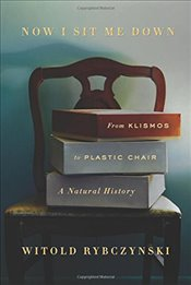 Now I Sit Me Down : From Klismos to Plastic Chair : A Natural History - Rybczynski, Witold