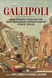 Gallipoli : New Perspectives on the Mediterranean Expeditionary Force, 1915-16 - Crawley, Rhys
