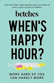Whens Happy Hour? : Work Hard So You Can Hardly Work - Betches, The