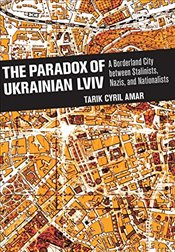 Paradox of Ukrainian Lviv : A Borderland City between Stalinists, Nazis, and Nationalists - Amar, Tarik Cyril