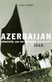 AZERBAIJAN : Ethnicity and Autonomy in 20th-century Iran After the Second World War - Atabaki, Touraj