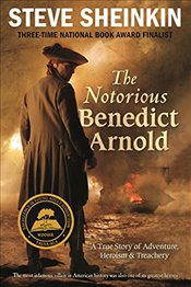 Notorious Benedict Arnold : A True Story of Adventure, Heroism and Treachery - Sheinkin, Steve
