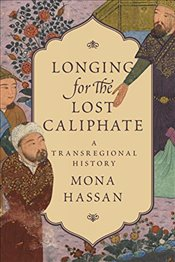Longing for the Lost Caliphate : A Transregional History - Hassan, Mona