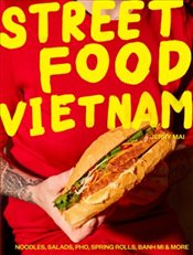 Street Food Vietnam : Noodles, Salads, Pho, Spring Rolls, Banh Mi and More - Mai, Jerry