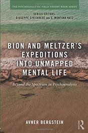 Bion and Meltzers Expeditions into Unmapped Mental Life : Beyond the Spectrum in Psychoanalysis - Bergstein, Avner