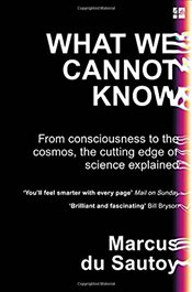 What We Cannot Know : From Consciousness to the Cosmos, the Cutting Edge of Science Explained - Sautoy, Marcus Du