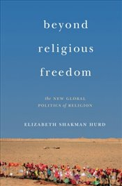 Beyond Religious Freedom : The New Global Politics of Religion - Hurd, Elizabeth Shakman