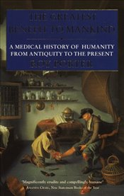 Greatest Benefit to Mankind : A Medical History of Humanity - Porter, Roy