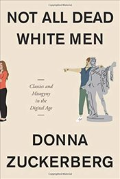 Not All Dead White Men : Classics and Misogyny in the Digital Age - Zuckerberg, Donna