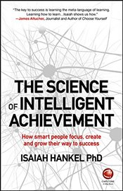 Science of Intelligent Achievement : How Smart People Focus, Create and Grow Their Way to Success - Hankel, Isaiah