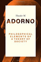 Philosophical Elements of a Theory of Society - Adorno, Theodor W.