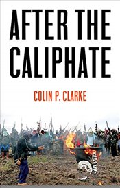 After the Caliphate : The Islamic State & the Future Terrorist Diaspora - Clarke, Colin P