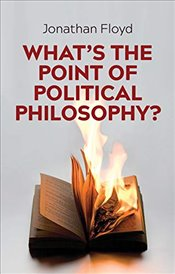 Whats the Point of Political Philosophy? - Floyd, Jonathan