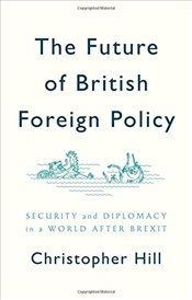 Future of British Foreign Policy Security and Diplomacy in a World after Brexit - Hill, Christopher