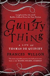 Guilty Thing : A Life of Thomas De Quincey - Wilson, Frances
