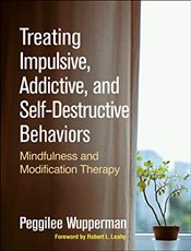 Treating Impulsive, Addictive and Self Destructive Behaviors : Mindfulness and Modification Therapy - Wupperman, Peggilee