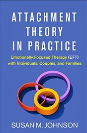 Attachment Theory in Practice : Emotionally Focused Therapy with Individuals, Couples, and Families - Johnson, Susan M.