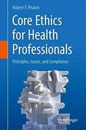 Core Ethics for Health Professionals : Principles, Issues, and Compliance - Phalen, Robert F.
