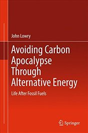 Avoiding Carbon Apocalypse Through Alternative Energy : Life After Fossil Fuels - Lowry, John