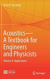 Acoustics : A Textbook for Engineers and Physicists : Applications : Volume 2 - Ginsberg, Jerry H.