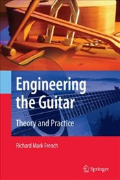 Engineering the Guitar : Theory and Practice - French, Richard Mark
