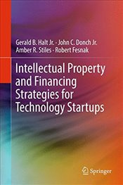Intellectual Property and Financing Strategies for Technology Startups - Halt, Gerald B., Jr.