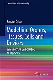Modelling Organs, Tissues, Cells and Devices : Using MATLAB and COMSOL Multiphysics   - Dokos, Socrates