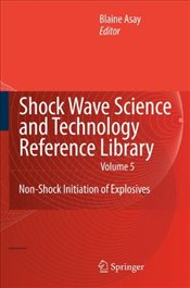 Shock Wave Science and Technology Reference Library : Non Shock Initiation of Explosives : Volume 5 - Asay, Blaine