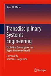 Transdisciplinary Systems Engineering : Exploiting Convergence in a Hyper Connected World - Madni, Azad M.