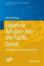 Japanese Advance into The Pacific Ocean : The Albatross and The Great Bird Rush - Hiraoka, Akitoshi