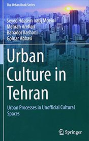 Urban Culture in Tehran : Urban Processes in Unofficial Cultural Spaces  - Moeini, Seyed Hossein Iradj