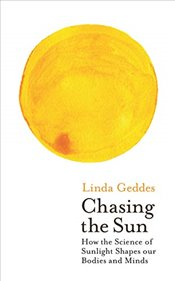 Chasing the Sun : The New Science of Sunlight and How it Shapes Our Bodies and Minds  - Geddes, Linda
