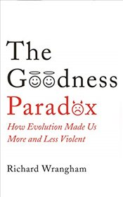 Goodness Paradox : How Evolution Made Us Both More and Less Violent - Wrangham, Richard