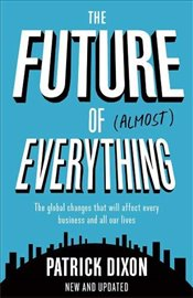 Future of Almost Everything : The Global Changes That Will Affect Every Business and All of Our Live - Dixon, Patrick