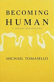 Becoming Human : A Theory of Ontogeny - Tomasello, Michael