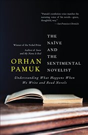 Naive and the Sentimental Novelist : Understanding What Happens When We Write and Read Novels - Pamuk, Orhan