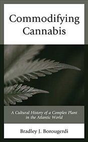 Commodifying Cannabis : A Cultural History of a Complex Plant in the Atlantic World - Borougerdi, Bradley J.
