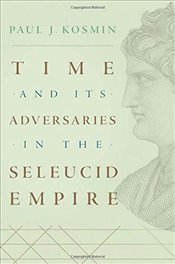 Time and Its Adversaries in the Seleucid Empire - Kosmin, Paul J.